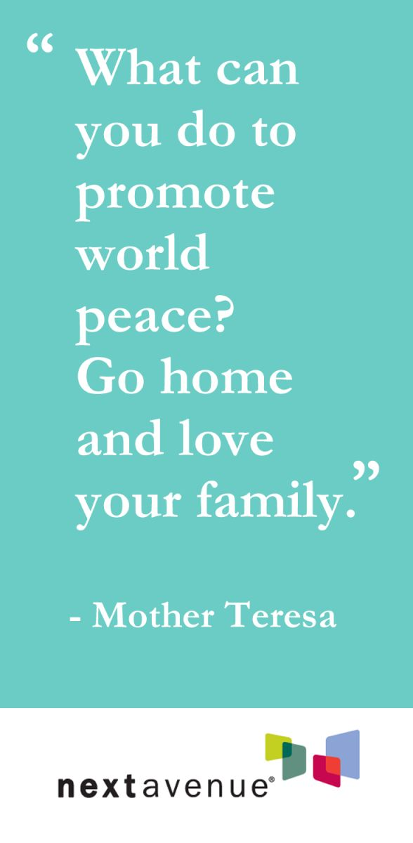 To promote world peace, go home and love your family.