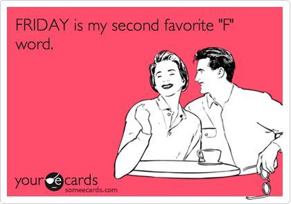 FRIDAY is my second favorite 'F' word.