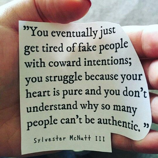 """You eventually just get tired of fake people with coward intentions; you struggle because your heart is pure and you don't understand why so many people can't be authentic."""