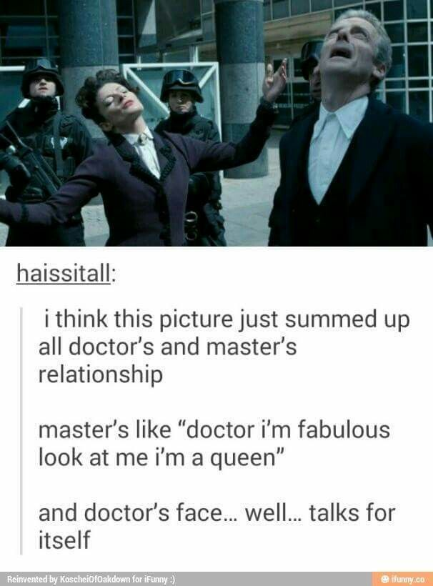 The Master and The Doctor's relationship<<< BUT MISSY'S FACE JUST MADE ME LAUGH SO MUCH