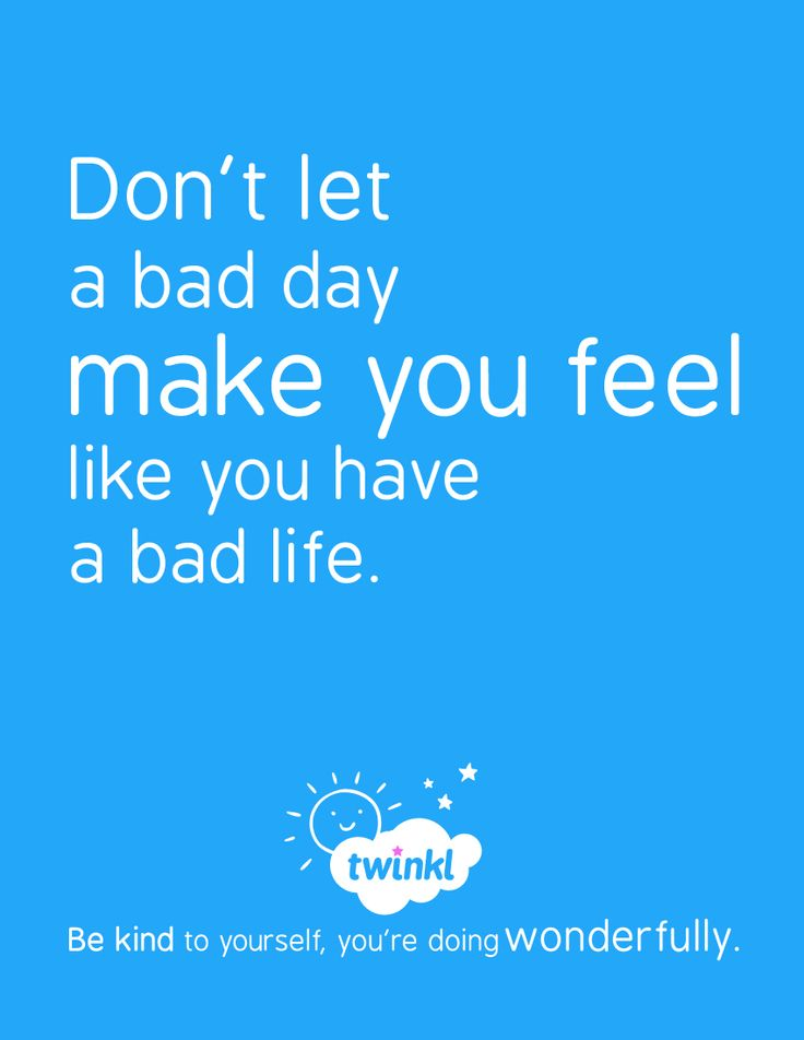 Try to remember the good days. Learn from the bad, then move on! - twinkl