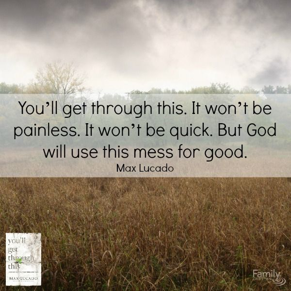 You'll get through this. Taken from Max Lucado new book found here http://www.familychristian.com/youll-get-through-this-hope-and-help-for-your-turbulent-times.html