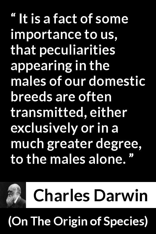 Charles Darwin - On The Origin of Species - It is a fact of some importance to us, that peculiarities appearing in the males of our domestic breeds are often transmitted, either exclusively or in a much greater degree, to the males alone.