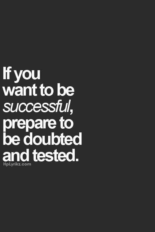 If you want to be successful, prepare to be doubted and tested. You've got what it takes to get through it!