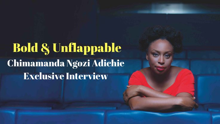 EXCLUSIVE WITH THE BOLD & UNFLAPPABLE CHIMAMANDA NGOZI ADICHIE
