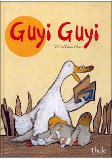 GUYI GUYI. Chen Chih-Yuan. Thule. Un cocodrilo nace por accidente en el seno de una familia de patos. Guyi Guyi es tan feliz que no se da cuenta de lo diferente que es de sus hermanos.