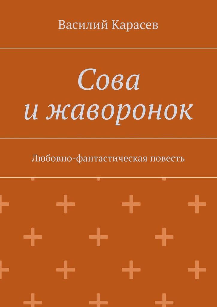 Книжный магазин: Сова ижаворонок. Любовно-фантастическая повесть Василия Карасева. Сумма: 100.00 руб.