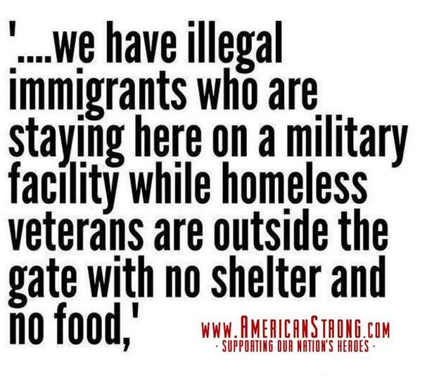 "...""we have illegal immigrants who are staying here on a military facility while homeless Veterans are outside the gate with no shelter and no food..."""