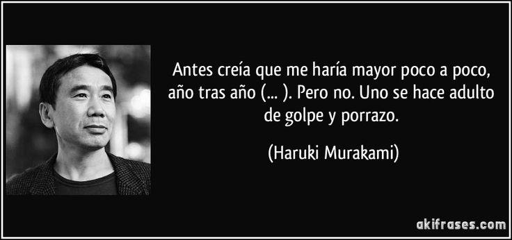 Antes creía que me haría mayor poco a poco, año tras año (... ). Pero no. Uno se hace adulto de golpe y porrazo. (Haruki Murakami)