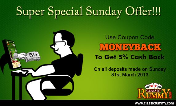 "Super Special Sunday Rummy Offer!!!    Just use the Coupon Code ""MONEYBACK"" and get 5% Cash Back...    This offer is valid for deposits that you make on Sunday 31st March 2013 only!    Hurry, to play, win and enjoy this superb offer!    http://blog.classicrummy.com/online-rummy/super-special-sunday-rummy-offer/"