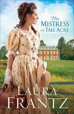 The Mistress of Tall Acre A Novel by: Laura Frantz