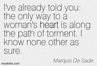 I've already told you: the only way to a woman's heart is along the path of torment. I know none other as sure. Marquis De Sade