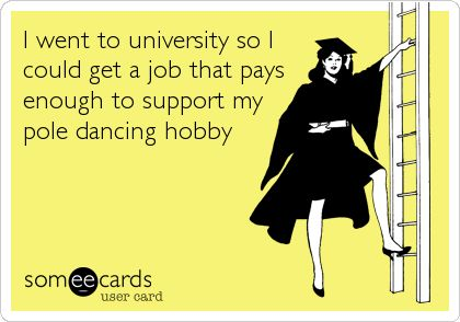 I went to university so I could get a job that pays enough to support my pole dancing hobby.