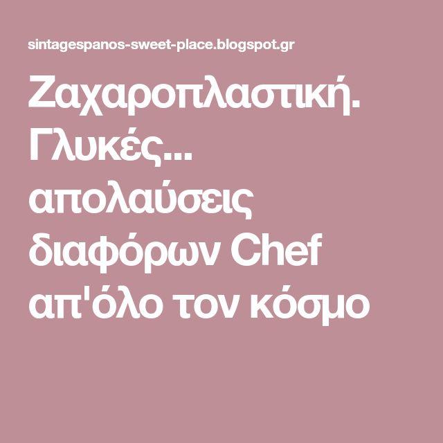 Ζαχαροπλαστική. Γλυκές... απολαύσεις διαφόρων Chef απ'όλο τον κόσμο