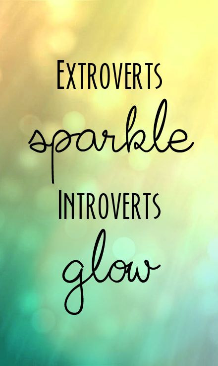Extroverts sparkle, introverts glow.