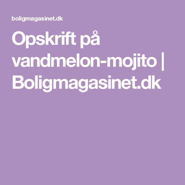 Opskrift på vandmelon-mojito   Boligmagasinet.dk