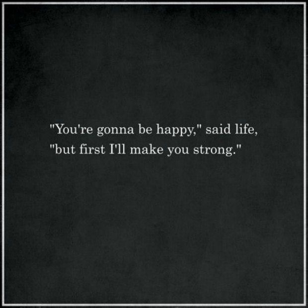 """'You're gonna be happy,' said life, 'but first I'll make you strong.'"""