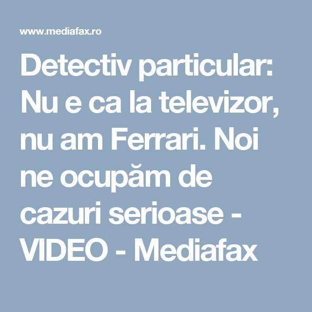 Detectiv particular: Nu e ca la televizor, nu am Ferrari. Noi ne ocupăm de cazuri serioase - VIDEO - Mediafax