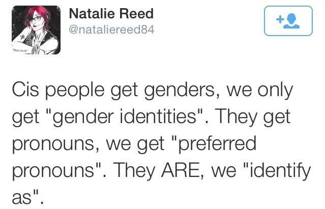 """Cis people get genders, we only get """"gender identities"""". They get pronouns, we get """"preferred pronouns"""", They ARE, we """"identify as"""". ~ @nataliereed84 Follow this link to find a short film that can be used to begin a discussion about the sociology of gender, and specifically, transgender experiences: http://www.thesociologicalcinema.com/videos/transmormon"""