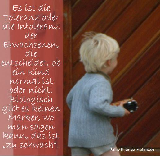 """Es ist die Toleranz oder die Intoleranz der Erwachsenen, die entscheidet, ob ein Kind normal ist oder nicht. Biologisch gibt es keinen Marker, wo man sagen kann, das ist """"zu schwach"""".  Remo H. Largo  • bimw.de"""