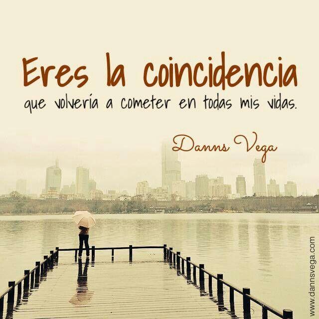 Eres la coincidencia que volveria a cometer en todas mis vidas..♡ Danns Vega.