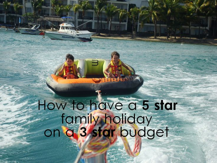 How to have a 5 star family holiday on a 3 star budget - 7 useful tips for affordable family holidays