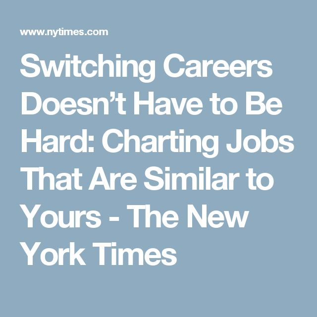 Switching Careers Doesn't Have to Be Hard: Charting Jobs That Are Similar to Yours - The New York Times