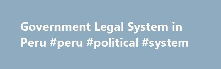 Government Legal System in Peru #peru #political #system http://idaho.remmont.com/government-legal-system-in-peru-peru-political-system/  # The Peru Legal System AN INTRODUCTION TO PERU: Its Legal System and the Idiosyncrasies that comprise it Sandro O. Monteblanco The Peruvian Judiciary is a branch of the government of Peru that interprets and applies the laws of Peru in order to ensure equal justice under law as well as providing a mechanism for dispute resolution. It is a hierarchical…