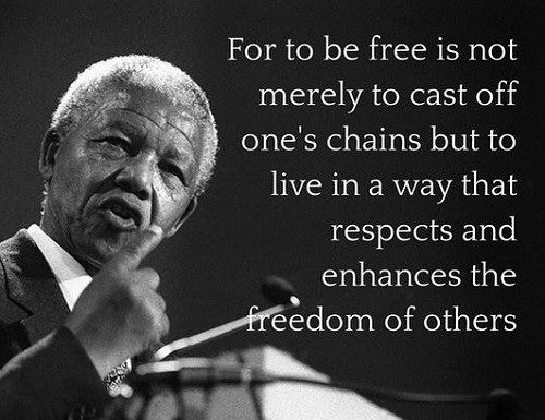 For to be free is not merely to cast off one's chains, but to live in a way that respects and enhances the freedom of others.