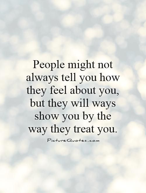 People might not always tell you how they feel about you, but they will ways show you by the way they treat you. Actions speak louder than words quotes on PictureQuotes.com.