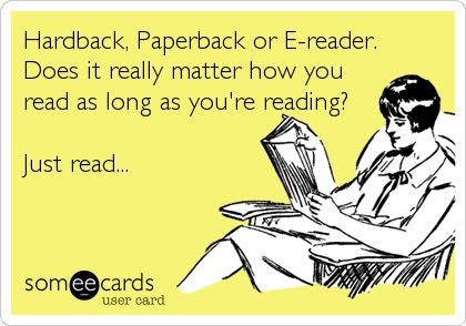 Hardback, Paperback or E-reader. Does it really matter how you read as long as you're reading? Just read...