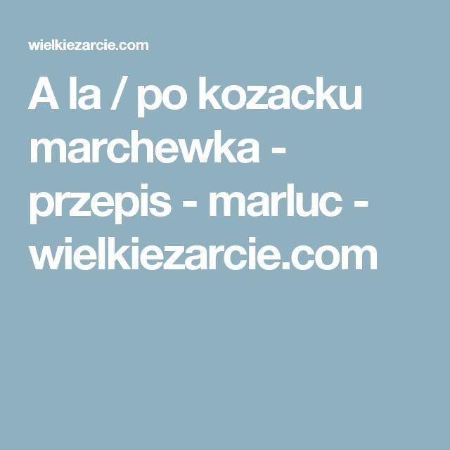 A la / po kozacku marchewka - przepis - marluc - wielkiezarcie.com