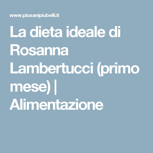 La dieta ideale di Rosanna Lambertucci (primo mese) | Alimentazione