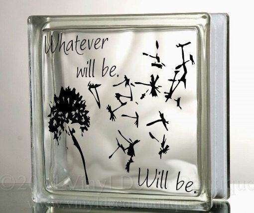 Whatever Will Be Will Be Glass BLock Decal DIY    ♥ ♥ ♥ ♥ ♥ ♥ ♥ ♥ ♥ ♥ ♥ ♥ ♥ ♥ ♥ ♥ ♥ ♥ ♥ ♥    PLEASE READ: processing and shipping