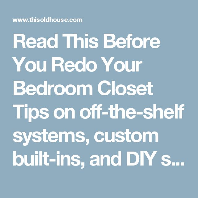 Read This Before You Redo Your Bedroom Closet  Tips on off-the-shelf systems, custom built-ins, and DIY specials