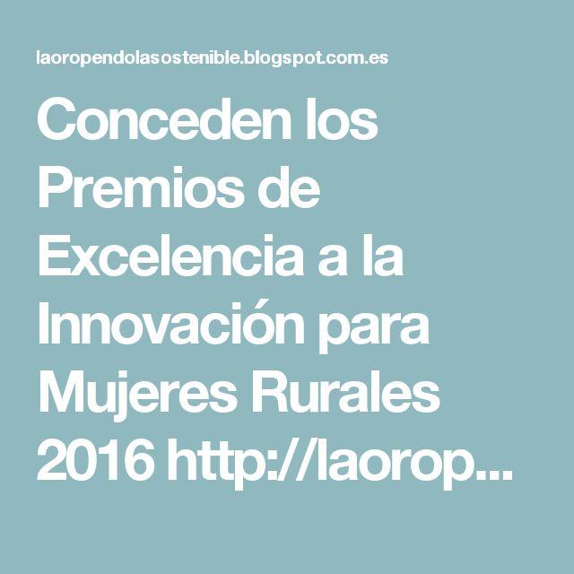 Conceden los Premios de Excelencia a la Innovación para Mujeres Rurales 2016 http://laoropendolasostenible.blogspot.com/2016/10/conceden-los-premios-de-excelencia-la.html