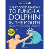 5 Very Good Reasons to Punch a Dolphin in the Mouth (And Other Useful Guides) (Paperback)By The Oatmeal