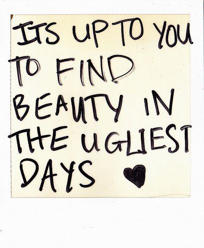 It's up to you to find beauty in the ugliest days.