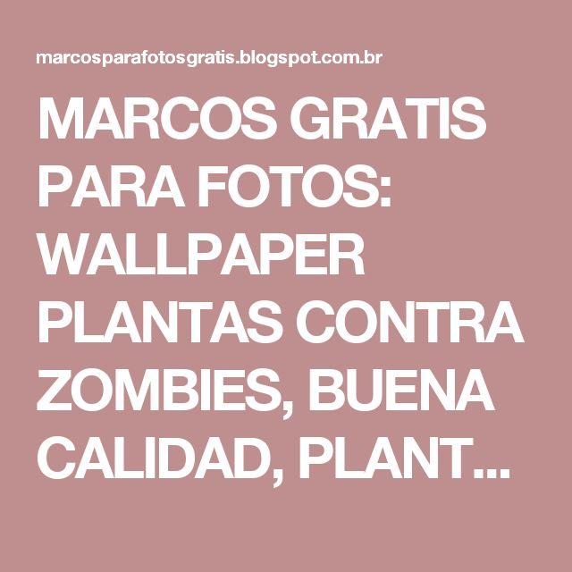 MARCOS GRATIS PARA FOTOS: WALLPAPER PLANTAS CONTRA ZOMBIES, BUENA CALIDAD, PLANTS VS ZOMBIES