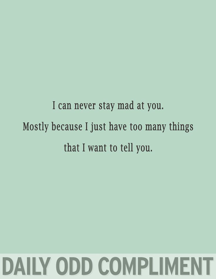 I can never stay mad at you. Mostly because I just have too many things that I want to tell you.