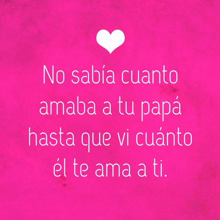No sabía cuanto amaba a tu papa hasta que vi cuanto el te ama a ti