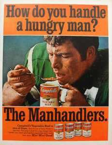 """Campbell's Soup Co. (2 of 3) - Brand Jingle, Radio, TV, Print - """"Manhandler soups, created in response to requests from homemakers for more substantial foods for their spouses, were introduced in 1968. The jingle 'How do you handle a hungry man? The Manhandlers!' was used to foster the image of soup as a satisfying main course."""" - AdAge"""
