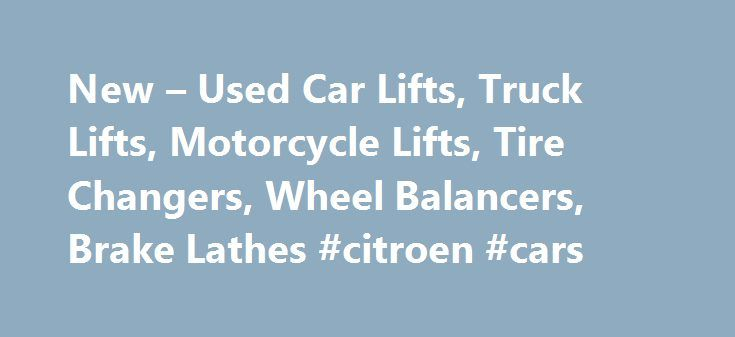 New – Used Car Lifts, Truck Lifts, Motorcycle Lifts, Tire Changers, Wheel Balancers, Brake Lathes #citroen #cars http://cars.nef2.com/new-used-car-lifts-truck-lifts-motorcycle-lifts-tire-changers-wheel-balancers-brake-lathes-citroen-cars/  #car lifts for sale # 2 Post Lifts, 4 Post Lifts, Motorcycle Lifts, Tire Changers, Wheel Balancers, Brake Lathes, Robinair AC Equipment, Pipe Benders and more. Featured Items 2 Post Car Lifts, 4 Post Truck Lifts, Motorcycle Lifts, Tire Changers, Wheel…