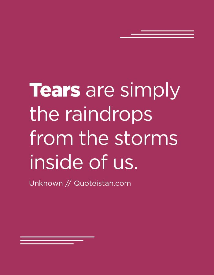 Tears are simply the raindrops from the storms inside of us.