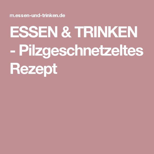 ESSEN & TRINKEN - Pilzgeschnetzeltes Rezept