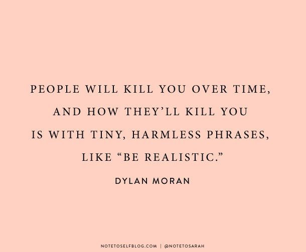 """people will kill you over time, and how they'll kill you is with tiny, harmless phrases, like """"be realistic"""" // dylan moran"""