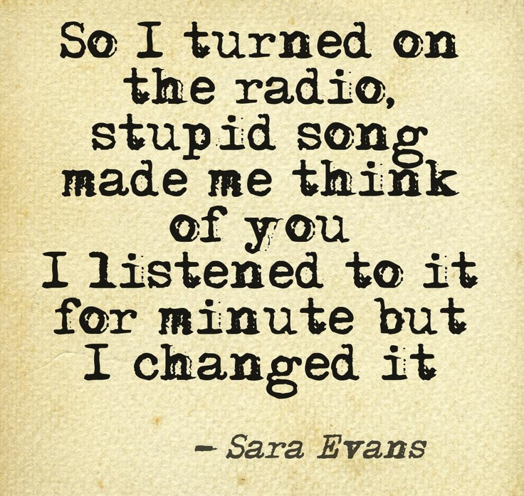So I turned on the radio, stupid song made me think of you  I listened to it for minute but I changed it  - Sara Evans  - A Little Bit Stronger