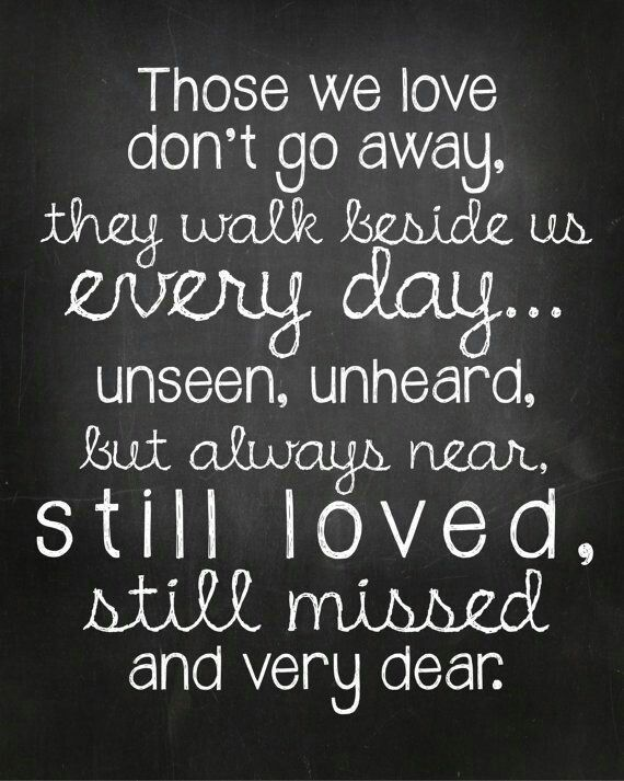 Those we love don't go away, they walk beside us everyday...Unseen, unheard, but always near, still love, still missed and very dear.