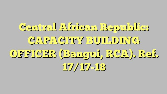 Central African Republic: CAPACITY BUILDING OFFICER (Bangui, RCA). Ref. 17/17-18