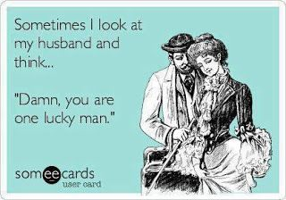 Sometimes I look at my husband and think... Damn you are one lucky man.  Funny marriage ecards.
